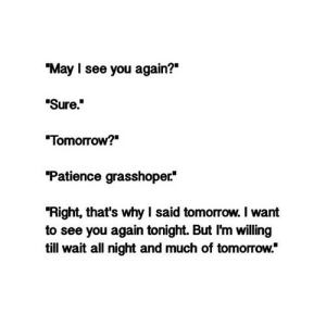 "https://iglovequotes.net/: ""May I see you again?""  ""Sure""  Tomorrow?  Patience grasshoper*  ""Right, that's why I said tomorrow. I want  to see you again tonight. But I'm willing  till wait all night and much of tomorrow."" https://iglovequotes.net/"