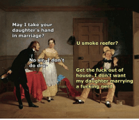Fucking Nerd: May I take your  daughter's hand  in marriage?  No sir, I don't  do dru  U smoke reefer?  Get the fuck out of  house. I don't want  my daughter marrying  a fucking nerd