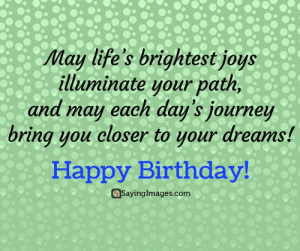 Birthday, Journey, and Happy Birthday: May life's brightest joys  illuminate your path  and may each day's journey  bring you closer to your dreams!  Happy Birthday  @Sayingimages.com Happy Birthday Greetings, Cards & Messages #sayingimages #happybirthdaygreetings #happybirthdaycards #happybirthdaymessages