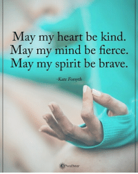 Memes, Brave, and Heart: May my heart be kind  May my mind be fierce.  May my spirit be brave.  -Kate Forsyth Type YES if you agree. May my heart be kind. May my mind be fierce. May my spirit be brave. - Kate Forsyth powerofpositivity