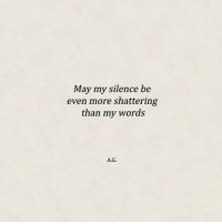 Shattering: May my silence be  even more shattering  than my words  А.G