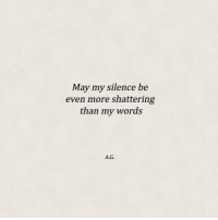Shattering: May my silence be  even more shattering  than my words  A.G