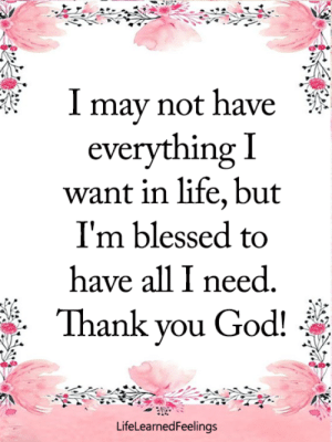 <3: may not have  everything I  want in life, but  I'm blessed to  have all I need  Thank you God!  LifeLearnedFeelinas <3