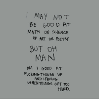 Math, Science, and Poetry: MAY NOT  MATH OR SCIENCE  OR ART OR POETRY  BUT ot  MAN  AM 0DD AT  FUCKINU THINGS UP  AND LEAVING  ARD.