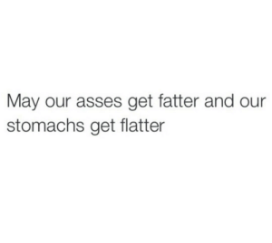 Asses: May our asses get fatter and our  stomachs get flatter