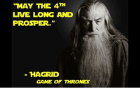 """May the 4th: """"MAY THE 4TH  LIVE LONG AND  PROSPER.""""  HAGRID  GAME OF THRONES"""
