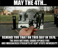 Fire, Memes, and Ohio: MAY THE 4TH  REMIND YOUTHATON THIS DAY IN 1970  THE OHIO NATIONAL GUARD OPENED FIRE  AND MASSACRED STUDENTS AT KENTSTATE UNIVERSITY