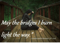 "May the bridges I burn light the way."" ~ Anonymous Counselor and Professional Life Coach: May the bridges burn  light the way.""  Counselor and Professional Life Coach May the bridges I burn light the way."" ~ Anonymous Counselor and Professional Life Coach"