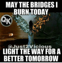 may the bridges i burn light the way: MAY THE BRIDGES  BURN TODAY  aJust2Vicious  LIGHT THE WAY FORA  BETTER TOMORROW