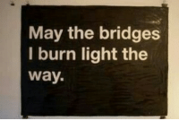 may the bridges i burn light the way: May the bridges  I burn light the  Way.