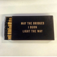 Funny, May the Bridges I Burn Light the Way, and Bridges I Burn: MAY THE BRIDGES  I BURN  LIGHT THE WAY