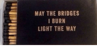 may the bridges i burn light the way: MAY THE BRIDGES  I BURN  LIGHT THE WAY