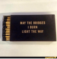may the bridges i burn light the way: MAY THE BRIDGES  I BURN  LIGHT THE WAY  funny.