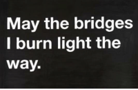 https://www.facebook.com/OopsThereGoesMySanity: May the bridges  I burn light the  way. https://www.facebook.com/OopsThereGoesMySanity
