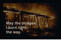 Like a big ass Chem light.: May the bridges  I burn light  the way. Like a big ass Chem light.