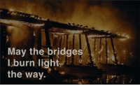 May the bridges I burn.... Anonymous [901x544] (First submission!): May the bridges  I burn light  the way. May the bridges I burn.... Anonymous [901x544] (First submission!)