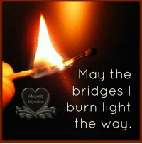may the bridges i burn light the way: May the  bridges  Mggnliz  Myazlca  burn light  the way