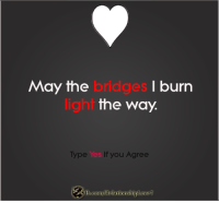 Type YES If u Agree!!: May the  I burn  bridges the Way.  light  Type Yes If you Agree  Conny Relationship Love1 Type YES If u Agree!!