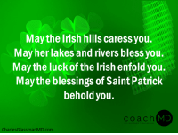 May the Irish hills caress you. May her lakes and rivers bless you. May the luck of the Irish enfold you. May the blessings of Saint Patrick behold you. ~ unknown: May the Irish hills caress you.  May her lakes and rivers bless you  May the luck of the Irish enfold you.  May the blessings of Saint Patric!k  behold you.  coach (  MD  DR. CHARLES F. GLASSMAN  CharlesGlassmanMD.com May the Irish hills caress you. May her lakes and rivers bless you. May the luck of the Irish enfold you. May the blessings of Saint Patrick behold you. ~ unknown