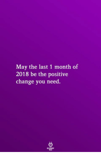 Change, May, and You: May the last 1 month of  2018 be the positive  change you need.