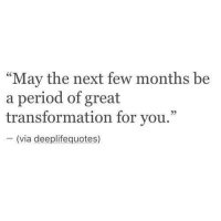 "Period, Next, and Via: ""May the next few months be  a period of great  transformation for you.""  (via deeplifequotes)"