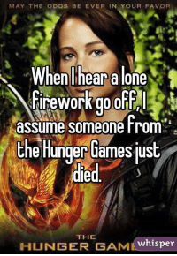 may the odds be ever in your favor: MAY THE ODDS BE EVER IN YOUR FAVOR  When hear alone  assume someone rom  the Hunger Games just  died  THE  HUNGER GAMM  whisper