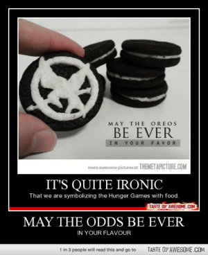 may the odds be everhttp://omg-humor.tumblr.com: MAY THE OREOS  BE EVER  IN YOUR FAVOR  more awesome pictures at THEMETAPICTURE.COM  IT'S QUITE IRONIC  That we are symbolizing the Hunger Games with food.  TASTE OF AWESOME.COM  MAY THE ODDS BE EVER  IN YOUR FLAVOUR  1 in 3 people will read this and go to  TASTE OF AWESOME.COM may the odds be everhttp://omg-humor.tumblr.com