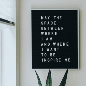 May The: MAY THE  SPACE  BETWEEN  WHERE  I A M  AND WHERE  I WANT  TO BE  INSPIRE ME