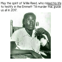 """Memes, Cbs, and Chevrolet: May the spirit of Willie Reed, who risked his life  heblaquellonesS  to testify in the Emmett Till murder trial, guide  us all in 2017 Willie Reed did not know Emmett Till, the young man whose murder in the Mississippi Delta became one of the most infamous lynchings in the history of the Jim Crow South. Mr. Reed saw him only once — on Aug. 28, 1955, during the last hours of Till's life — in the back of a green and white Chevrolet pickup truck. ➖➖➖➖➖➖➖➖➖➖ Mr. Reed, a sharecropper, risked his life at 18 to appear as a surprise witness in the prosecution of the white men accused of the crime. He became the momentary hero of the Till trial, an event that helped spur the civil rights movement. ➖➖➖➖➖➖➖➖➖➖ Mr. Reed died July 18 at a hospital in Oak Lawn, Ill. He was 76, and he had lived in Chicago under a different name — first in secrecy and later in relative obscurity — since fleeing Mississippi for his safety over 60 years ago. ➖➖➖➖➖➖➖➖➖➖ Mr. Reed knew speaking out against the defendants in the case would make him, too, a target for lynching. But he """"couldn't have walked away,"""" he said years later. """"Emmett was 14,"""" Mr. Reed told the CBS News show """"60 Minutes,"""" """"and they killed him. I mean, that's not right. . . . I knew that I couldn't say no. ➖➖➖➖➖➖➖➖➖➖ May we be him. May we know him. May we raise him. WillieReed EmmettTill theblaquelioness"""