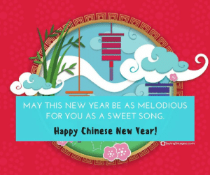 Happy Chinese New Year Quotes, Wishes, Images, Greetings & Cards #sayingimages #happychinesenewyear #chinesenewyear #chinesenewyearquotes #chinesenewyearwishes #chinesenewyeargreetings #chinesenewyearcards: MAY THIS NEW YEAR BE AS MELODIOUS  FOR YOU AS A SWEET SONG  Happy Chinese New Year!  Sayinglmages.com Happy Chinese New Year Quotes, Wishes, Images, Greetings & Cards #sayingimages #happychinesenewyear #chinesenewyear #chinesenewyearquotes #chinesenewyearwishes #chinesenewyeargreetings #chinesenewyearcards