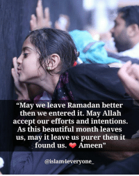 "Beautiful, Memes, and Islam: ""May we leave Ramadan better  then we entered it. May Allah  accept our efforts and intentions.  As this beautiful month leaves  us, may it leave us purer then it  found us. Ameen  @islam everyone ""May we leave Ramadan better than we entered it. May Allah accept our efforts and intentions. As this beautiful month leaves us, may it leave us purer then it found us. ❤️ Ameen"""