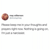 Narcissist: may wilkerson  @shutupmay  Please keep me in your thoughts and  prayers right now. Nothing is going on,  I'm just a narcissist.