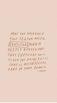 May, You, and This: MAY YOU APPROACH  THIS SEASOIV WITH  CRATİTUDEAND A  DEEPLY ROOTED HOPt  THAT EVERYDAY WI  TEACH Yov oMETHING  THAT IS ANINTECRAL  PART OF YOR CRoWTH