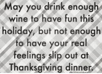 Memes, Wine, and 🤖: May you drink enough  wine to have fun this  holiday, but not enough  to have your real  feelings slip out at  Thanksgiving dinner Yes!!