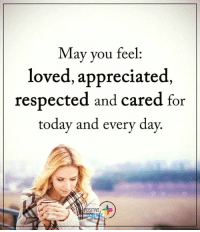 Energy, Love, and Memes: May you feel:  loved, appreciated,  respected and cared for  today and every day.  OSITIVE Positive Energy+