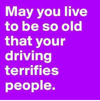 When I die I want to go peacefully in my sleep, like my grandfather. Not yelling & screaming like the passengers in his car. 😛: May you live  to be so old  that your  driving  terrifies  people. When I die I want to go peacefully in my sleep, like my grandfather. Not yelling & screaming like the passengers in his car. 😛