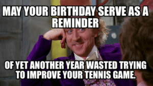 Meme Creator - Funny May your birthday serve as a reminder Of yet ...: MAY YOUR BIRTHDAY SERVE AS A  REMINDER  OF YET ANOTHER YEAR WASTED TRYING  TO IMPROVE YOUR TENNIS GAME Meme Creator - Funny May your birthday serve as a reminder Of yet ...