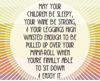 Children, Meme, and Wine: MAY YOUR  CHILDREN Bf SLEEPY,  YOUR WINE BE STRONG,  YOUR LEGGINGS HIGH  WAISTED ENOUGH TO BE  PULLED UP OVER YOUR  MAMA-ROLL WHEN  YOURE fIALLY ABLE  TO SIT DOWN  ENOYIT LuLaRoe Meme