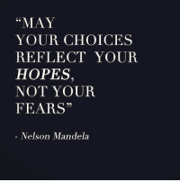 """Nelson Mandela, May, and Nelson: """"MAY  YOUR CHOICES  REFLECT YOUR  HOPES,  NOT YOUR  FEARS""""  Nelson Mandela"""