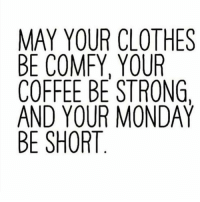 Memes, Mondays, and Monday: MAY YOUR CLOTHES  BE COMFY, YOUR  COFFEE BE STRONG.  AND YOUR MONDAY  BE SHORT  HIN  TR)D  UR  CYSM  RYER  UFBUT  OMECO  MEO  YOEY_  YCFDS  AEON SE  NBCAB 🙌🏼🙌🏼🙌🏼🙌🏼🙌🏼 @smartassinstagram