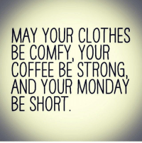 Blessed, Clothes, and Memes: MAY YOUR CLOTHES  BE COMFY, YOUR  COFFEE BE STRONG  AND YOUR MONDAY  BE SHORT Have a Blessed Day Everyone!  #HalloweenFunAllBorrowedPostssomePGRrated