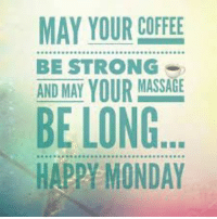 MAY YOUR COFE  BE STRONG  AND MAY YOUR MASSAGE  BE LONG  HAPPY MONDAY Afbeeldingsresultaat voor happy friday get a massage