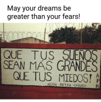 Memes, Honduras, and 🤖: May your dreams be  greater than your fears!  QUE TUS SUENOS  SEAN MAS GRANDES  Q E TUS A  ACCION  POETICA HONDURAS  H Dream on! poeticaction Honduras