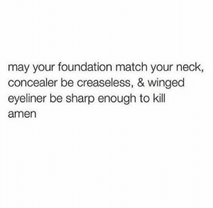 Funny Beauty Memes | POPSUGAR Beauty Photo 24: may your foundation match your neck,  concealer be creaseless, & winged  eyeliner be sharp enough to kill  amen Funny Beauty Memes | POPSUGAR Beauty Photo 24