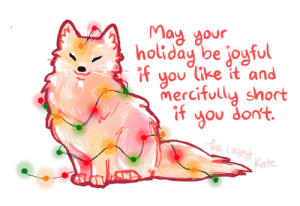 thelatestkate:°˖✧*•  Shop, Patreon, Books, Mailing List *•. ✧˖°`  : May your.  holiday be joyful  if  you like it and  mercifully short  if  you don't.  the Latest  Kate thelatestkate:°˖✧*•  Shop, Patreon, Books, Mailing List *•. ✧˖°`