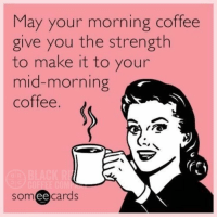 Black, Coffee, and Someecards: May your morning coffee  give you the strength  to make it to your  mid-morning  coffee  someecards  ее BLACK RIFLE COFFEE - and then your afternoon coffee! #brccmemes #CoffeeHumor #CoffeeMemes
