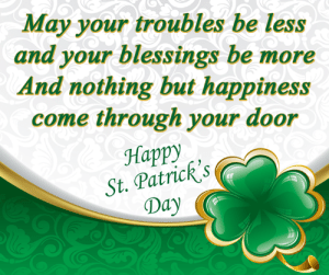 Happy St. Patrick's Day!! Don't forget to wear green.: May your troubles be less  and your blessings be more  And nothing but happiness  come through your door  Happy  St. Patricks  Day Happy St. Patrick's Day!! Don't forget to wear green.
