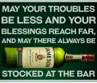 Irish, Memes, and Blessings: MAY YOUR TROUBLES  BE LESS AND YOUR  BLESSINGS REACH FAR  AND MAY THERE ALWAYS BE  m  STOCKED AT THE BAR  JAMESON  IRISH WHISKEY  oanLLE o warVNE 04 OOTTLEO Nelue  RAweden  ARODue: Ripple