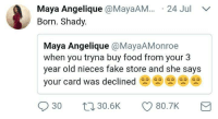 Fake, Food, and Humans of Tumblr: Maya Angelique @MayaAM.24 Jul  Born. Shady.  Maya Angelique @MayaAMonroe  when you tryna buy food from your 3  year old nieces fake store and she sayS  your card was declined閃閃閃閃  030 30.5K CD 80.7K