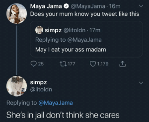 Twitter proposals: Maya Jama @MayaJama 16m  Does your mum know you tweet like this  simpz @litoldn 17m  Replying to @MayaJama  May I eat your ass madam  25  1,179  LI177  simpz  @litoldn  Replying to @MayaJama  She's in jail don't think she cares Twitter proposals